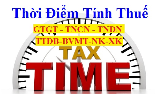 Thời điểm tính thuế TNCN, GTGT, TNDN, Nhập khẩu, TTĐB, BVMT